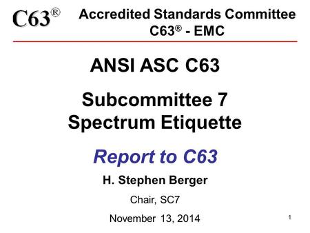 1 Accredited Standards Committee C63 ® - EMC ANSI ASC C63 Subcommittee 7 Spectrum Etiquette Report to C63 H. Stephen Berger Chair, SC7 November 13, 2014.