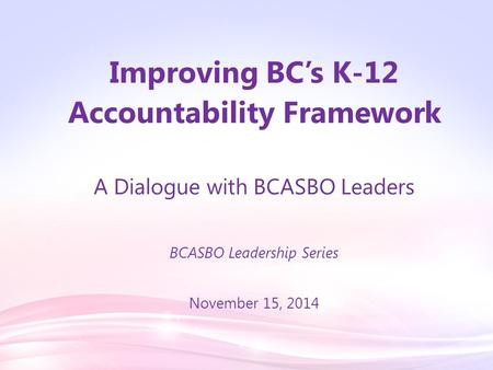 Improving BC's K-12 Accountability Framework A Dialogue with BCASBO Leaders BCASBO Leadership Series November 15, 2014.