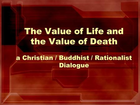 The Value of Life and the Value of Death a Christian / Buddhist / Rationalist Dialogue.
