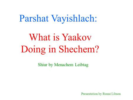 Parshat Vayishlach: Shiur by Menachem Leibtag Presentation by Ronni Libson What is Yaakov Doing in Shechem?