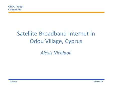 Brussels 7 May 2009 ODOU Youth Committee ODOU Youth Committee Satellite Broadband Internet in Odou Village, Cyprus Alexis Nicolaou Brussels 7 May 2009.