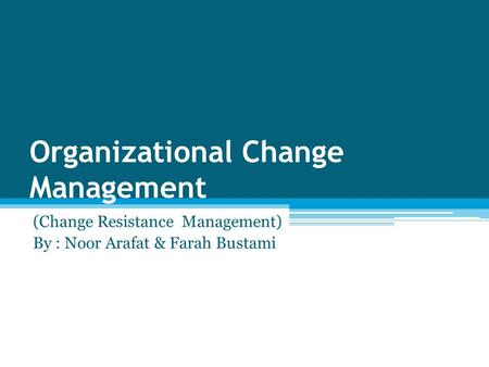 Organizational Change Management (Change Resistance Management) By : Noor Arafat & Farah Bustami.