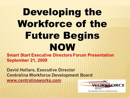 Smart Start Executive Directors Forum Presentation September 21, 2009 David Hollars, Executive Director Centralina Workforce Development Board www.centralinaworks.com.