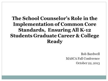 The School Counselor's Role in the Implementation of Common Core Standards, Ensuring All K-12 Students Graduate Career & College Ready Bob Bardwell MASCA.