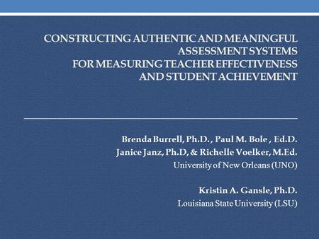 CONSTRUCTING AUTHENTIC AND MEANINGFUL ASSESSMENT SYSTEMS FOR MEASURING TEACHER EFFECTIVENESS AND STUDENT ACHIEVEMENT Brenda Burrell, Ph.D., Paul M. Bole,