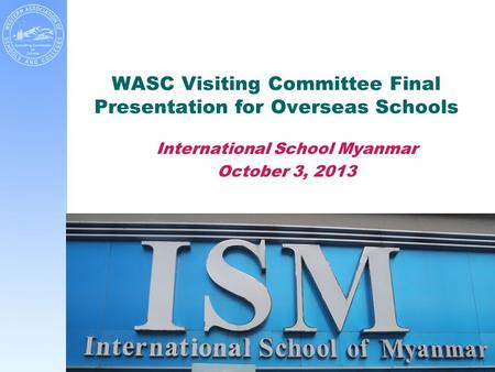 WASC Visiting Committee Final Presentation for Overseas Schools International School Myanmar October 3, 2013.