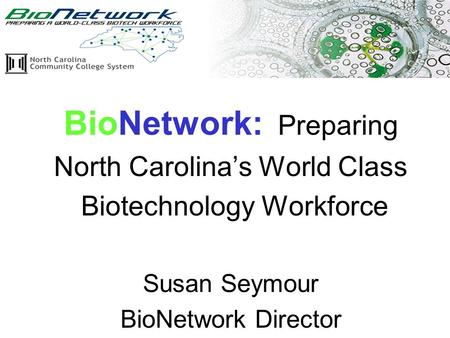 2/2/05 www.ncbionetwork.org BioNetwork: Preparing North Carolina's World Class Biotechnology Workforce Susan Seymour BioNetwork Director.
