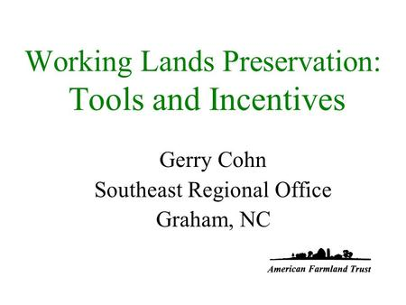 Working Lands Preservation: Tools and Incentives Gerry Cohn Southeast Regional Office Graham, NC.