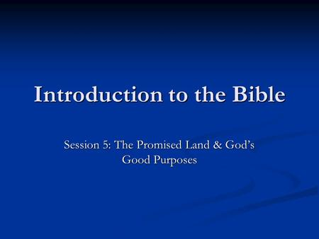Introduction to the Bible Session 5: The Promised Land & God's Good Purposes.
