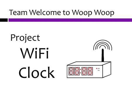 Team Welcome to Woop Woop Project WiFi Clock. Introduction Team Members  Rosemary Peters  Kirby Wigton  Nate Perkins  Joe Haggberg Advisor Dr. Aziz.