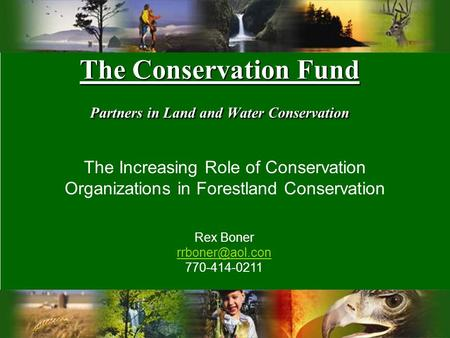 The Conservation Fund Partners in Land and Water Conservation The Increasing Role of Conservation Organizations in Forestland Conservation Rex Boner