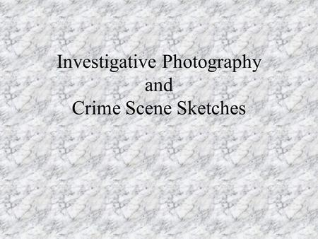 Investigative Photography and Crime Scene Sketches.