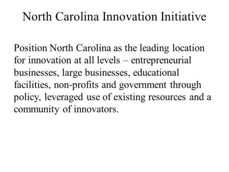 North Carolina Innovation Initiative Position North Carolina as the leading location for innovation at all levels – entrepreneurial businesses, large businesses,