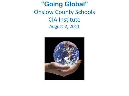"""Going Global"" Onslow County Schools CIA Institute August 2, 2011."