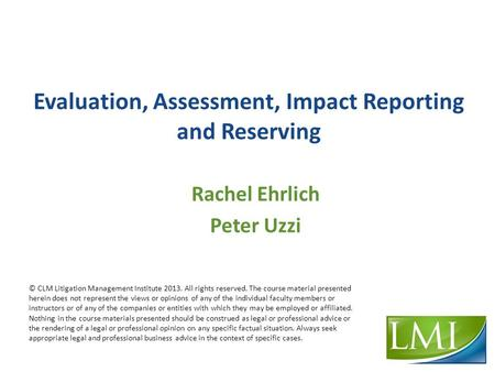 Evaluation, Assessment, Impact Reporting and Reserving Rachel Ehrlich Peter Uzzi © CLM Litigation Management Institute 2013. All rights reserved. The course.