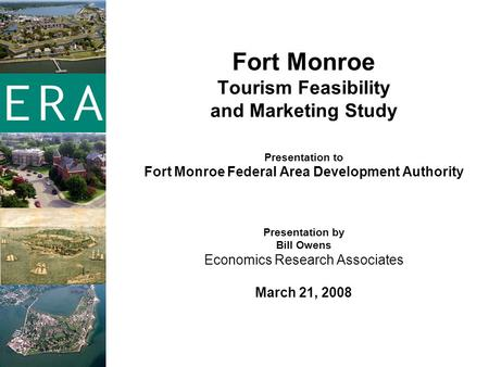 Fort Monroe Tourism Feasibility and Marketing Study Presentation to Fort Monroe Federal Area Development Authority Presentation by Bill Owens Economics.