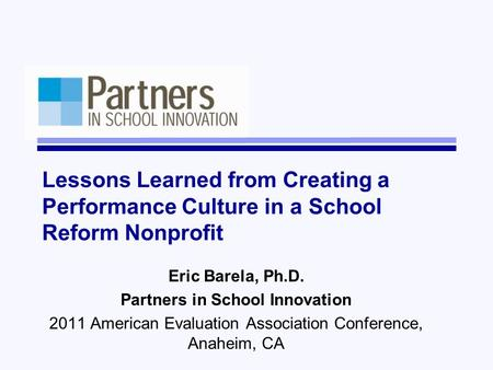Lessons Learned from Creating a Performance Culture in a School Reform Nonprofit Eric Barela, Ph.D. Partners in School Innovation 2011 American Evaluation.