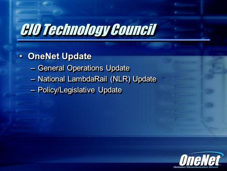 CIO Technology Council OneNet Update –General Operations Update –National LambdaRail (NLR) Update –Policy/Legislative Update OneNet Update –General Operations.