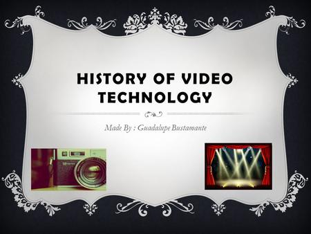 HISTORY OF VIDEO TECHNOLOGY Made By : Guadalupe Bustamante.