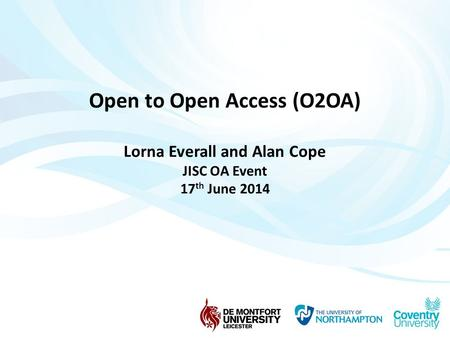 Open to Open Access (O2OA) Lorna Everall and Alan Cope JISC OA Event 17 th June 2014.