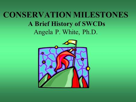CONSERVATION MILESTONES A Brief History of SWCDs Angela P. White, Ph.D.