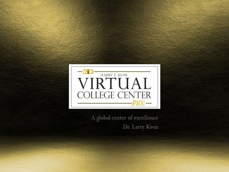 A global center of excellence Dr. Larry Keen. Virtual College Center The Virtual College Center is a global Center Of Excellence focused on advanced visualization.