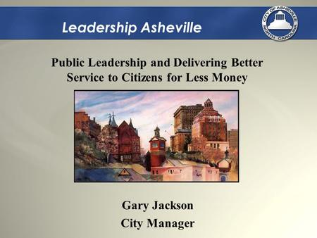 Leadership Asheville Gary Jackson City Manager Public Leadership and Delivering Better Service to Citizens for Less Money.