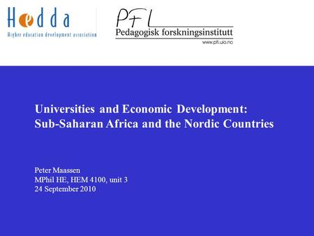 Universities and Economic Development: Sub-Saharan Africa and the Nordic Countries Peter Maassen MPhil HE, HEM 4100, unit 3 24 September 2010.