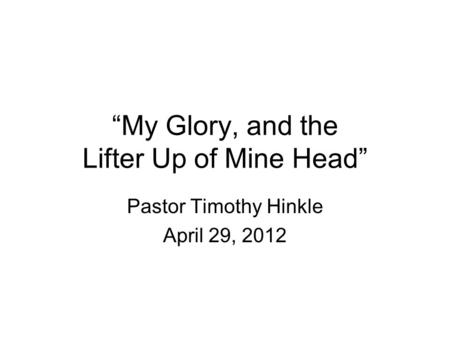 """My Glory, and the Lifter Up of Mine Head"" Pastor Timothy Hinkle April 29, 2012."