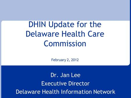DHIN Update for the Delaware Health Care Commission February 2, 2012 Dr. Jan Lee Executive Director Delaware Health Information Network.
