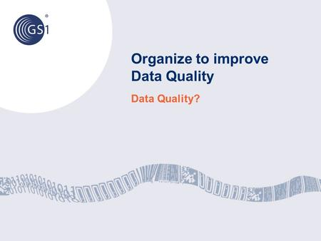 Organize to improve Data Quality Data Quality?. © 2012 GS1 To fully exploit and utilize the data available, a strategic approach to data governance at.