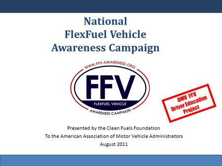 National FlexFuel Vehicle Awareness Campaign Presented by the Clean Fuels Foundation To the American Association of Motor Vehicle Administrators August.