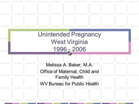 Unintended Pregnancy West Virginia 1996 - 2006 Melissa A. Baker, M.A. Office of Maternal, Child and Family Health WV Bureau for Public Health.