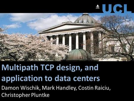 Multipath TCP design, and application to data centers Damon Wischik, Mark Handley, Costin Raiciu, Christopher Pluntke.