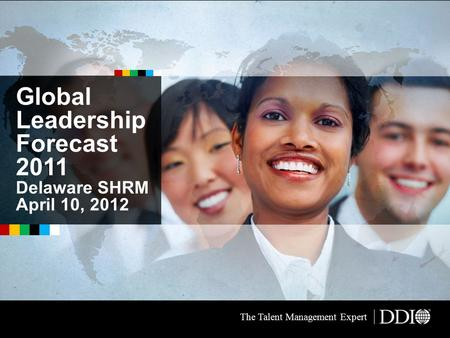 Global Leadership Forecast 2011 Delaware SHRM April 10, 2012 The Talent Management Expert.