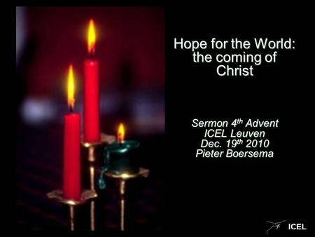 ICEL Hope for the World: the coming of Christ Sermon 4 th Advent ICEL Leuven Dec. 19 th 2010 Pieter Boersema.