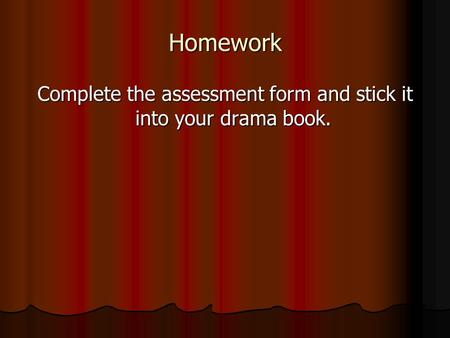 Homework Complete the assessment form and stick it into your drama book.