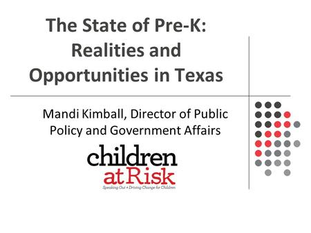 The State of Pre-K: Realities and Opportunities in Texas Mandi Kimball, Director of Public Policy and Government Affairs.
