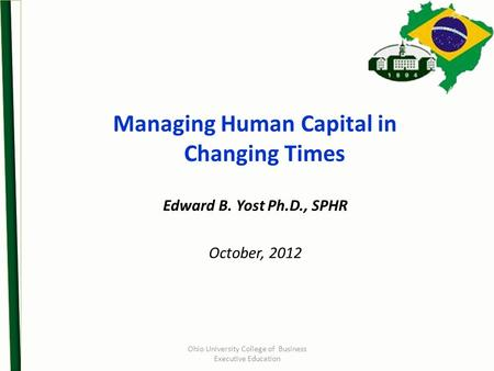 Ohio University College of Business Executive Education Managing Human Capital in Changing Times Edward B. Yost Ph.D., SPHR October, 2012.