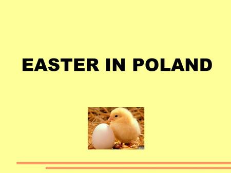 EASTER IN POLAND. Easter is one of the most important festivals for Christian Orthodox people. The customs are very old and have been present in our.