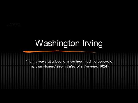 "Washington Irving ""I am always at a loss to know how much to believe of my own stories."" (from Tales of a Traveler, 1824)"