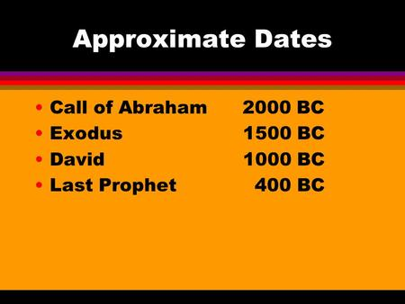 Approximate Dates Call of Abraham 2000 BC Exodus 1500 BC David 1000 BC Last Prophet 400 BC.