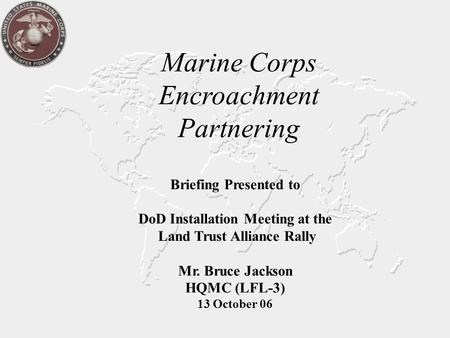 Marine Corps Encroachment Partnering Briefing Presented to DoD Installation Meeting at the Land Trust Alliance Rally Mr. Bruce Jackson HQMC (LFL-3) 13.