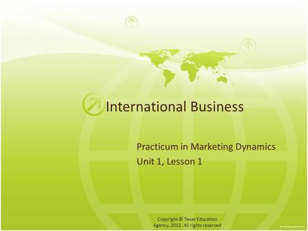 International Business Practicum in Marketing Dynamics Unit 1, Lesson 1 Copyright © Texas Education Agency, 2012. All rights reserved.