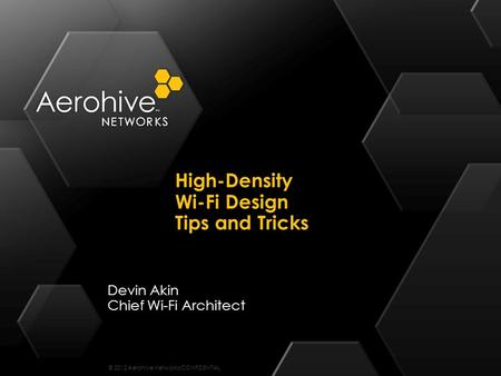 © 2012 Aerohive Networks CONFIDENTIAL Devin Akin Chief Wi-Fi Architect High-Density Wi-Fi Design Tips and Tricks.