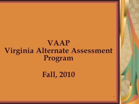 1 VAAP Virginia Alternate Assessment Program Fall, 2010.