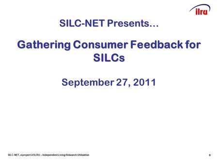 SILC-NET, a project of ILRU – Independent Living Research Utilization 00 Gathering Consumer Feedback for SILCs September 27, 2011 SILC-NET Presents…