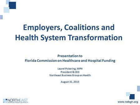 Employers, Coalitions and Health System Transformation Presentation to Florida Commission on Healthcare and Hospital Funding Laurel Pickering, MPH President.