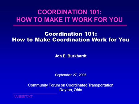 WESTAT COORDINATION 101: HOW TO MAKE IT WORK FOR YOU Coordination 101: How to Make Coordination Work for You Jon E. Burkhardt September 27, 2006 Community.
