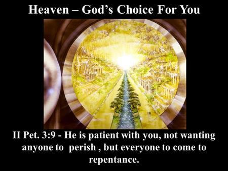 Heaven – God's Choice For You II Pet. 3:9 - He is patient with you, not wanting anyone to perish, but everyone to come to repentance.